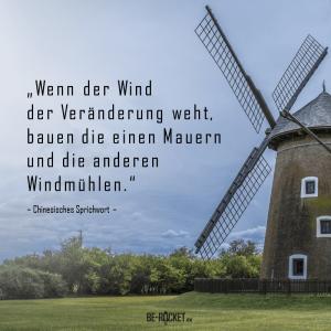 Zitat - Wenn der Wind der Veränderung weht, bauen die einen Mauern und die anderen Windmühlen - Be-Rocket - Chinesisches Sprichwort - Veränderung